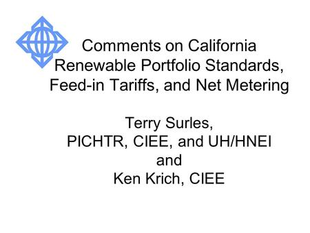 Comments on California Renewable Portfolio Standards, Feed-in Tariffs, and Net Metering Terry Surles, PICHTR, CIEE, and UH/HNEI and Ken Krich, CIEE.