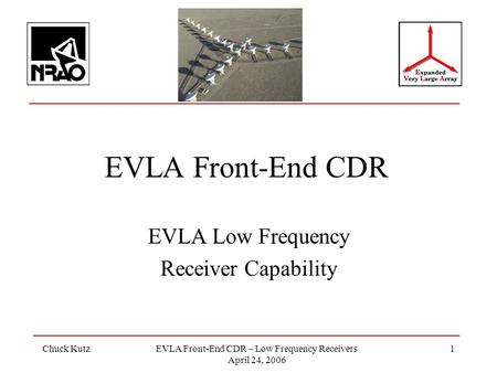 Chuck KutzEVLA Front-End CDR – Low Frequency Receivers April 24, 2006 1 EVLA Front-End CDR EVLA Low Frequency Receiver Capability.