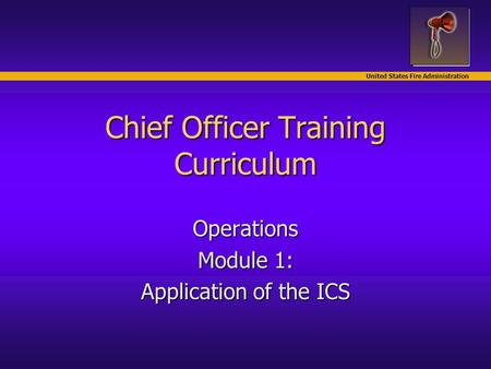 United States Fire Administration Chief Officer Training Curriculum Operations Module 1: Application of the ICS.