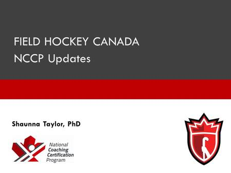 FIELD HOCKEY CANADA NCCP Updates Shaunna Taylor, PhD.