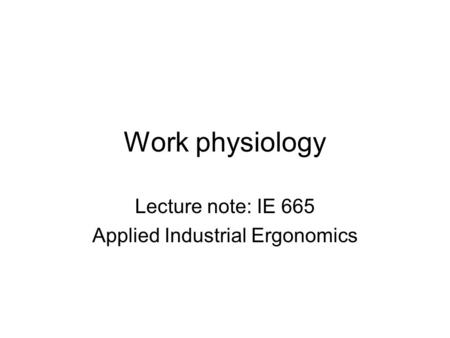 Work physiology Lecture note: IE 665 Applied Industrial Ergonomics.