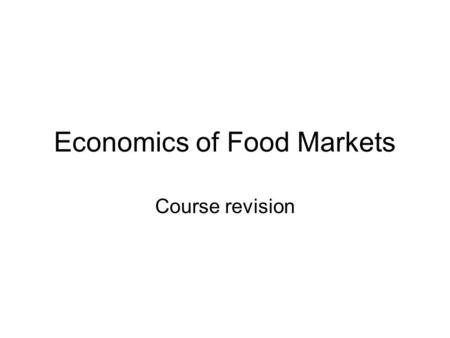 Economics of Food Markets Course revision. Resources Course outline (revised Jan 2007) Course website Lecture summaries on the web Powerpoint slides Lecture.