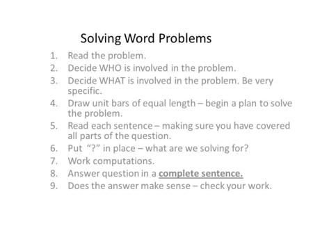 Solving Word Problems 1.Read the problem. 2.Decide WHO is involved in the problem. 3.Decide WHAT is involved in the problem. Be very specific. 4.Draw unit.