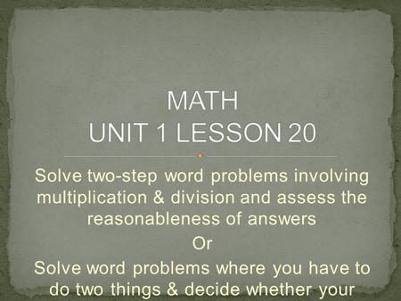 Solve two-step word problems involving multiplication & division and assess the reasonableness of answers Or Solve word problems where you have to do two.