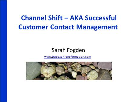 Channel Shift – AKA Successful Customer Contact Management Sarah Fogden www.trapeze-transformation.com.