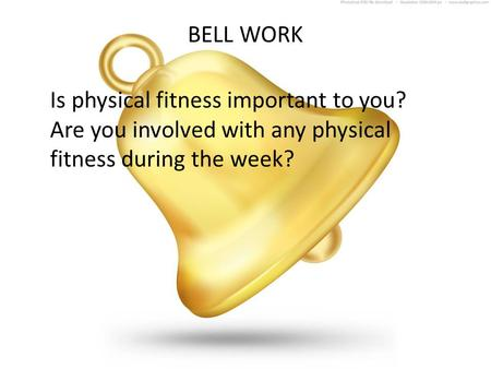 BELL WORK Is physical fitness important to you? Are you involved with any physical fitness during the week?