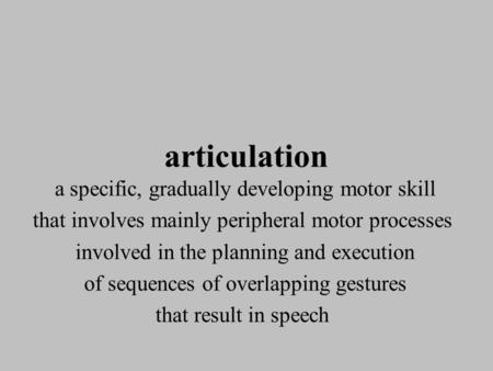 Articulation a specific, gradually developing motor skill that involves mainly peripheral motor processes involved in the planning and execution of sequences.