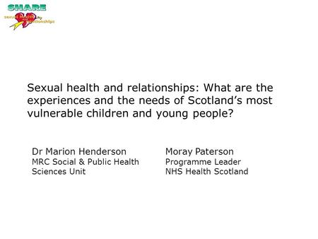 Sexual health and relationships: What are the experiences and the needs of Scotland's most vulnerable children and young people? Dr Marion Henderson MRC.