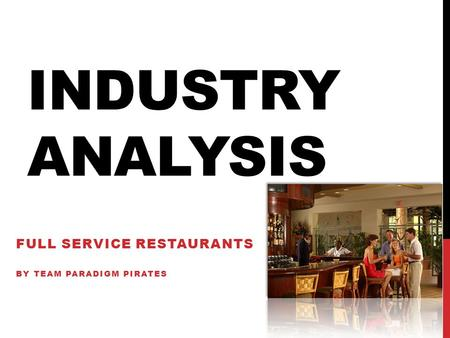 INDUSTRY ANALYSIS FULL SERVICE RESTAURANTS BY TEAM PARADIGM PIRATES.