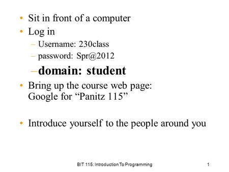 BIT 115: Introduction To Programming1 Sit in front of a computer Log in –Username: 230class –password: –domain: student Bring up the course web.