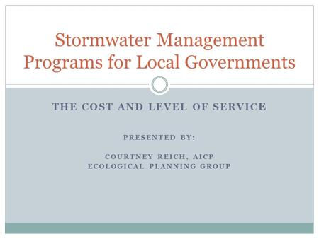 THE COST AND LEVEL OF SERVIC E PRESENTED BY: COURTNEY REICH, AICP ECOLOGICAL PLANNING GROUP Stormwater Management Programs for Local Governments.