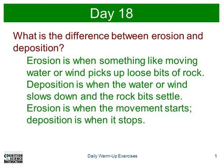 1Daily Warm-Up Exercises1 Day 18 What is the difference between erosion and deposition? Erosion is when something like moving water or wind picks up loose.