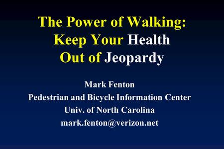 The Power of Walking: Keep Your Health Out of Jeopardy Mark Fenton Pedestrian and Bicycle Information Center Univ. of North Carolina