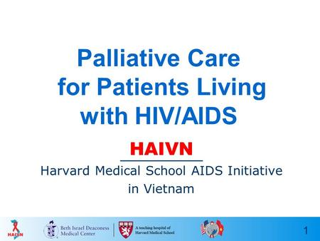 1 Palliative Care for Patients Living with HIV/AIDS HAIVN Harvard Medical School AIDS Initiative in Vietnam.