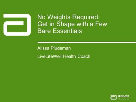 No Weights Required1Company Confidential © 2012 Abbott The Health Coach Experience January 2010 1Company Confidential © 2010 Abbott No Weights Required: