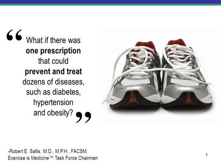 1 What if there was one prescription that could prevent and treat dozens of diseases, such as diabetes, hypertension and obesity? -Robert E. Sallis, M.D.,