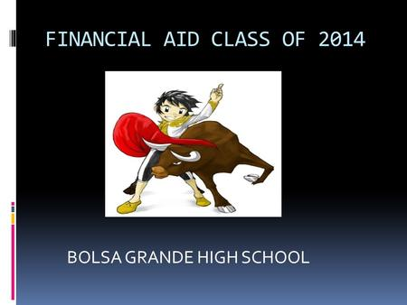 FINANCIAL AID CLASS OF 2014 BOLSA GRANDE HIGH SCHOOL.