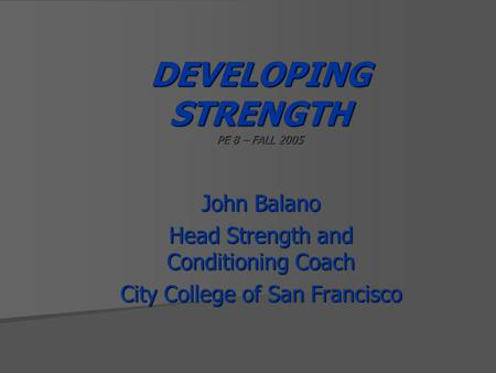 DEVELOPING STRENGTH PE 8 – FALL 2005 John Balano Head Strength and Conditioning Coach City College of San Francisco.