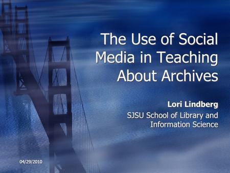 04/29/2010 The Use of Social Media in Teaching About Archives Lori Lindberg SJSU School of Library and Information Science Lori Lindberg SJSU School of.