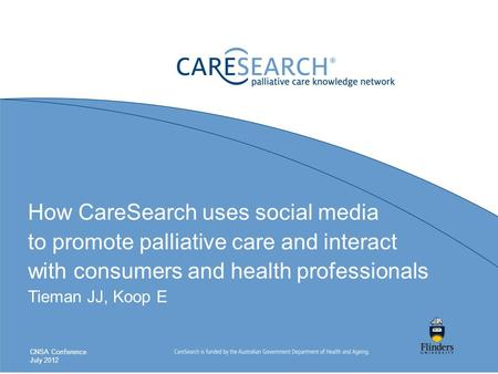 How CareSearch uses social media to promote palliative care and interact with consumers and health professionals Tieman JJ, Koop E CNSA Conference July.