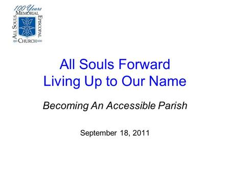 All Souls Forward Living Up to Our Name Becoming An Accessible Parish September 18, 2011.