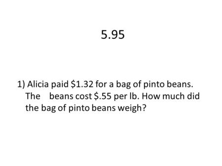 5.95 1) Alicia paid $1.32 for a bag of pinto beans. The beans cost $.55 per lb. How much did the bag of pinto beans weigh?