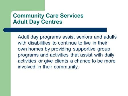 Community Care Services Adult Day Centres Adult day programs assist seniors and adults with disabilities to continue to live in their own homes by providing.