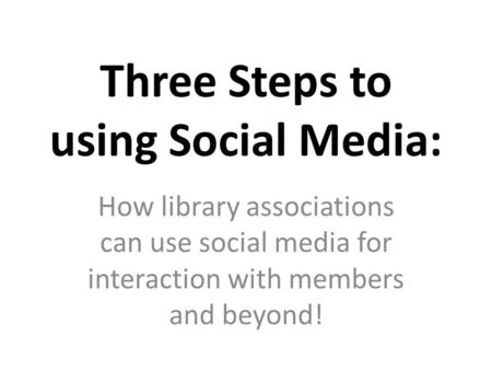 Three Steps to using Social Media: How library associations can use social media for interaction with members and beyond!