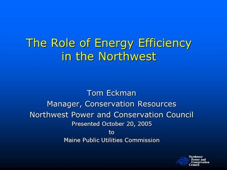 Northwest Power and <strong>Conservation</strong> Council The Role <strong>of</strong> <strong>Energy</strong> Efficiency in the Northwest Tom Eckman Manager, <strong>Conservation</strong> <strong>Resources</strong> Northwest Power and.