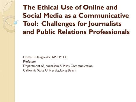 The Ethical Use of Online and Social Media as a Communicative Tool: Challenges for Journalists and Public Relations Professionals Emma L. Daugherty, APR,