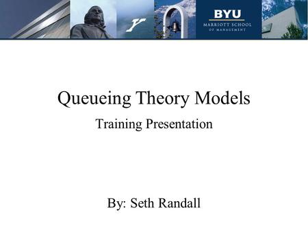 Queueing Theory Models Training Presentation By: Seth Randall.
