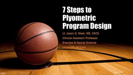 7 Steps to Plyometric Program Design Lt. Jason O. West, MS, CSCS Clinical Assistant Professor Exercise & Sports Science University of Tulsa.