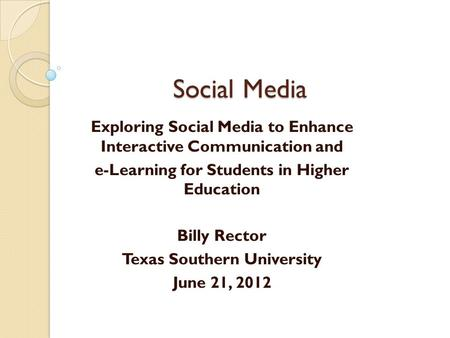 Social Media Exploring Social Media to Enhance Interactive Communication and e-Learning for Students in Higher Education Billy Rector Texas Southern University.