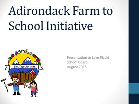 Adirondack Farm to School Initiative Presentation to Lake Placid School Board August 2013.