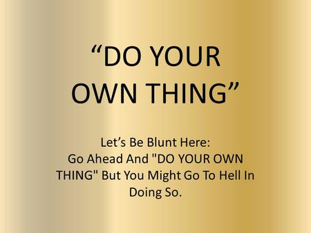 """DO YOUR OWN THING"" Let's Be Blunt Here: Go Ahead And DO YOUR OWN THING But You Might Go To Hell In Doing So."