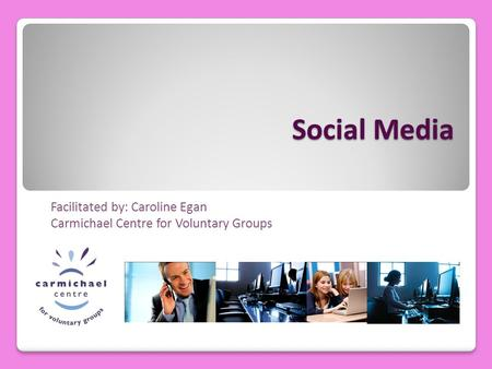 Social Media Facilitated by: Caroline Egan Carmichael Centre for Voluntary Groups.