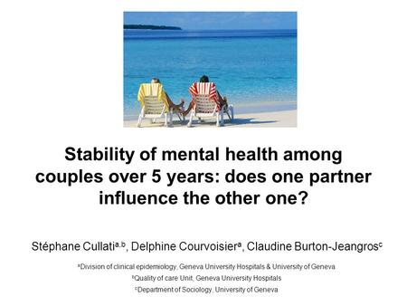 Stability of mental health among couples over 5 years: does one partner influence the other one? Stéphane Cullati a,b, Delphine Courvoisier a, Claudine.