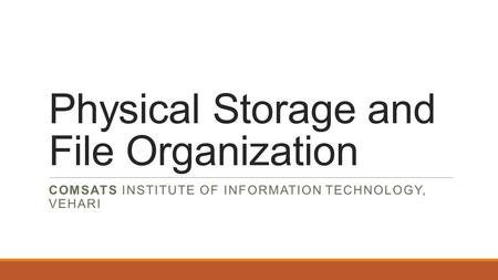 Physical Storage and File Organization COMSATS INSTITUTE OF INFORMATION TECHNOLOGY, VEHARI.