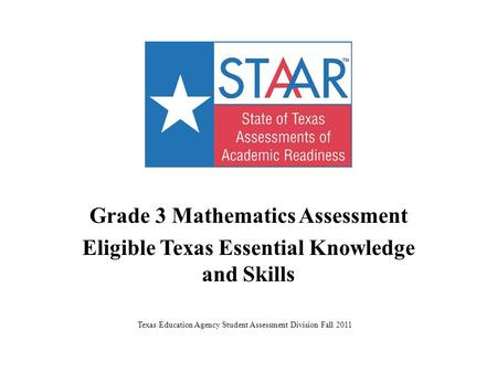 Grade 3 Mathematics Assessment Eligible Texas Essential Knowledge <strong>and</strong> Skills Texas Education Agency Student Assessment Division Fall 2011.