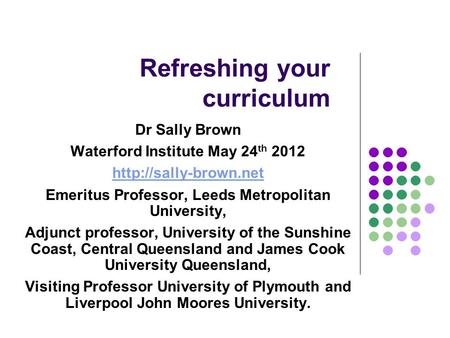 Refreshing your curriculum Dr Sally Brown Waterford Institute May 24 th 2012  Emeritus Professor, Leeds Metropolitan University,