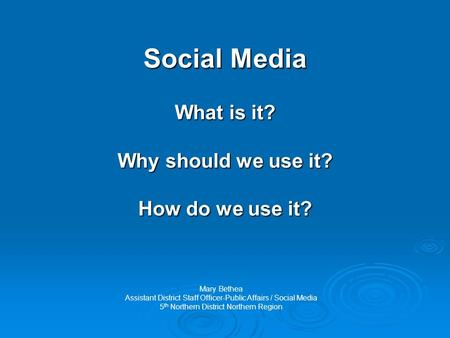 Social Media What is it? Why should we use it? How do we use it? Mary Bethea Assistant District Staff Officer-Public Affairs / Social Media 5 th Northern.