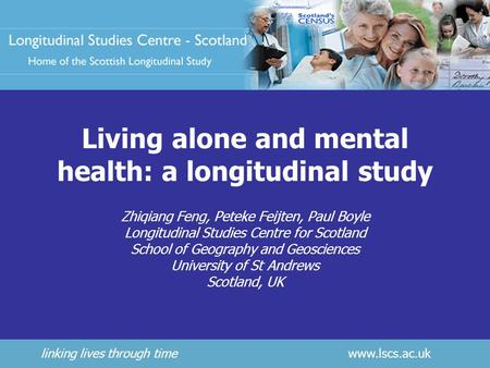 Linking lives through time www.lscs.ac.uk Living alone and mental health: a longitudinal study Zhiqiang Feng, Peteke Feijten, Paul Boyle Longitudinal Studies.