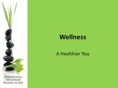 Wellness A Healthier You Kimberely Jackson LTEC 3220.020 November 29, 2012.