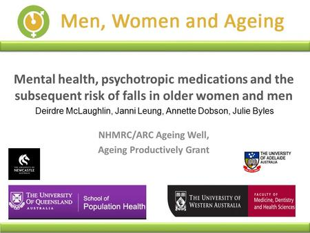 Mental health, psychotropic medications and the subsequent risk of falls in older women and men Deirdre McLaughlin, Janni Leung, Annette Dobson, Julie.