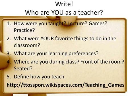 Write! Who are YOU as a teacher? 1.How were you taught? Lecture? Games? Practice? 2.What were YOUR favorite things to do in the classroom? 3.What are your.