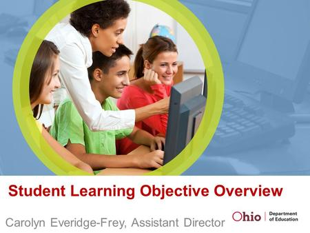 Student Learning Objective Overview Carolyn Everidge-Frey, Assistant Director.