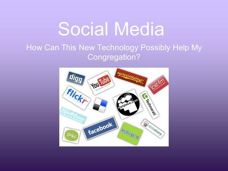 Social Media How Can This New Technology Possibly Help My Congregation?
