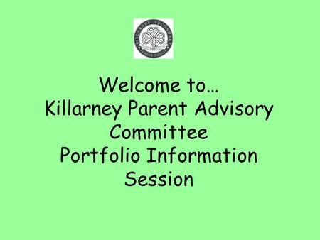 Welcome to… Killarney Parent Advisory Committee Portfolio Information Session.