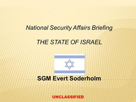National Security Affairs Briefing THE STATE OF ISRAEL SGM Evert Soderholm UNCLASSIFIED 1.