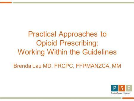 Practical Approaches to Opioid Prescribing: Working Within the Guidelines Brenda Lau MD, FRCPC, FFPMANZCA, MM.